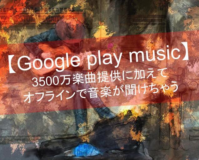 Google play musicとは!3500万楽曲&オフラインで音楽が聞ける