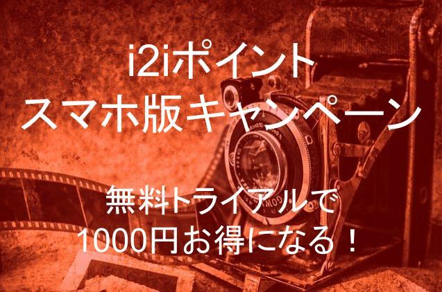 i2iポイントはスマホ版キャンペーンの無料トライアルで1000円お得になる!