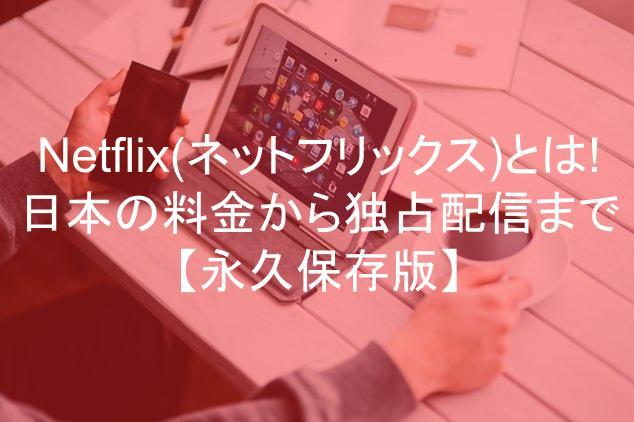 Netflix(ネットフリックス)とは!日本の料金から独占配信まで網羅の永久保存版