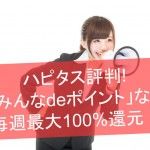 ハピタス評判!「みんなdeポイント」なら毎週最大100%還元!