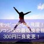 2015年モッピー更なる飛躍!パソコン版の最低換金額が300円変更でユーザー大歓迎