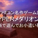 ファミコン名作ゲーム風「HYPERメダリスト」を無料で遊んでお小遣い稼ぎ
