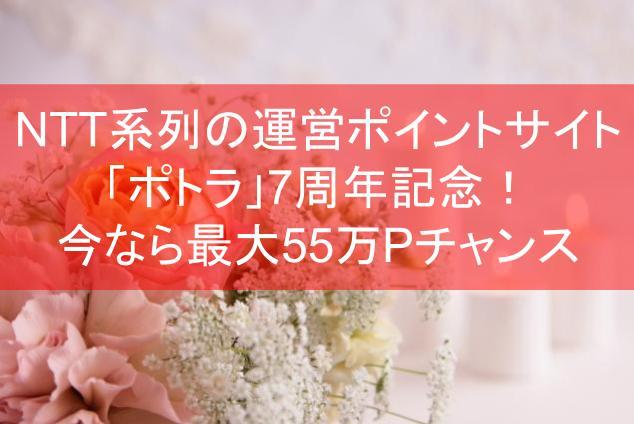NTT系列の運営ポイントサイト「ポトラ」7周年記念!今なら最大55万Pチャンス