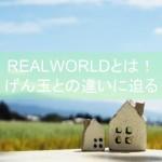 REALWORLD(リアルワールド)-暮らすこと-とは!げん玉との違いに迫る