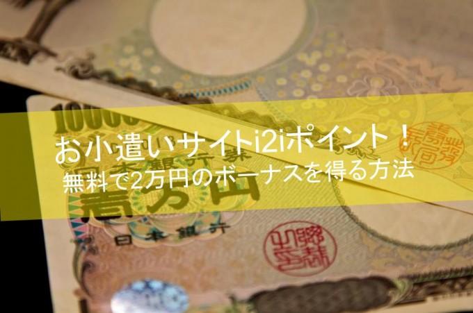 お小遣いサイトi2iポイント!無料で2万円のボーナスを得る方法