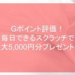 Gポイント評価!毎日できるスクラッチで最大5,000円分プレゼント!