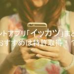 ポイントアプリ「イッカツ」評判評価口コミまとめ!おすすめは特許取得!?