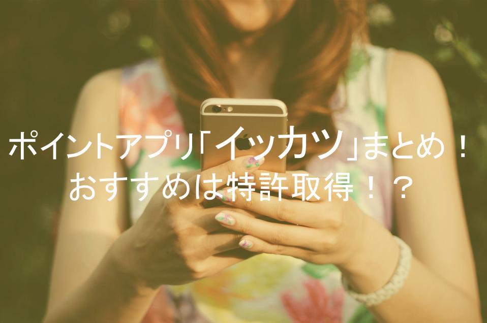 イッカツポイントアプリ「イッカツ」評判評価口コミまとめ!おすすめは特許取得!?