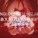 Gポイントも当たる!BIGLOBEのびっくじは最大10万円の現金が当たるキャンペーン 2017/2/6まで
