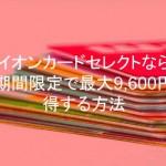 イオンカードセレクトなら期間限定で最大9,600円得する方法
