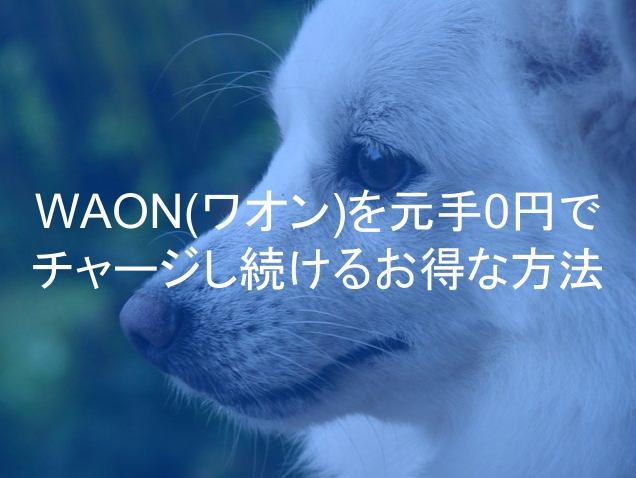 WAON(ワオン)チャージを元手0円でし続けるお得な方法