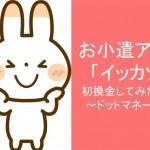お小遣アプリ「イッカツ」で初換金してみた結果~ドットマネー編~