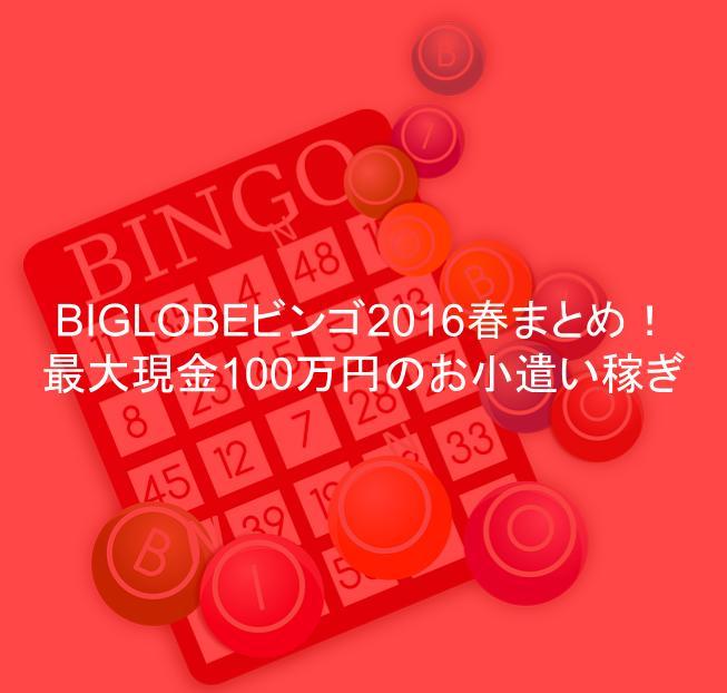 BIGLOBEビンゴ2016春まとめ!最大現金100万円のお小遣い稼ぎ