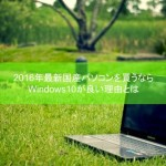 2016年最新国産パソコンを買うならWindows10が良い理由とは