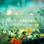ポイントサイト「モバトク」50人目の友達紹介達成!賢くお小遣い稼ぎ