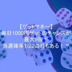 ゲットマネーなら毎日1000円ゲットのチャンスが最大9回!当選確率1/22の日もある!?