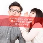 【期間限定】WAON(ワオン)を最大10%増量する裏技【ドットマネー】