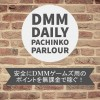 DMMデイリーパチンコとは!安全にDMMゲームズ用のポイントを無課金で稼ぐ!【デイリーミッション復活中】