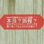 SMAP2016年内解散!今のうちにジャニーズグッズを買い取ってもらうのが正解か?