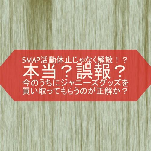 SMAP活動休止じゃなく解散!?本当?誤報?今のうちにジャニーズグッズを買い取ってもらうのが正解か?