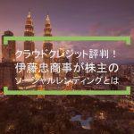 クラウドクレジット評判!伊藤忠商事が株主のソーシャルレンディングとは【3周年】