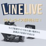 LINE LIVE(ラインライブ)評判とは!ライブ配信サイトでお小遣い稼ぎから副業まで目指す方法とは