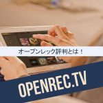 OPENREC.tv(オープンレック)評判!ゲーム特化の配信サイトは審査に通った選りすぐりの配信者で視聴も楽しめる!?