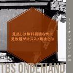 TBSオンデマンド評判!見逃しは無料視聴なのに見放題がオススメ理由とは【2018年6月終了】