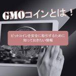 GMOコインとは!ビットコインを安全に取引するために知っておきたい情報