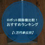 お掃除ロボット比較!おすすめランキング2017年版【1万円単位別】プラス1万円で何が買える?