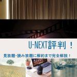 U-NEXT評判2018年版!見放題・読み放題に解約まで完全解説!初回1600円得する方法付