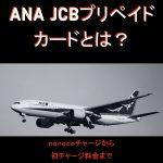 ANA JCBプリペイドカードとは?nanacoから初チャージ料金まで【2018年版】【2019/3/31まで初チャージ料無料】