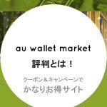 au WALLET Market評判とは!クーポン&キャンペーンでかなりお得サイト【土日は11%還元】