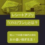 レシート買取アプリ「ONE(ワン)」とは?怪しい?1日最大100円の節約お小遣い稼ぎ生活!