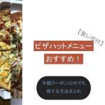 ピザハットメニューおすすめ2018年版!半額クーポン以外でも得する裏技!【食レポ付】