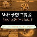 W杯(ワールドカップ)予想で賞金!Rabona(ラボーナ)で、あなただけの日本代表を厳選して賞金最大10万円を稼ぐ!?