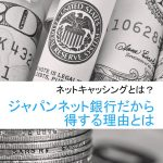 ネットキャッシングとは?ジャパンネット銀行だから得する理由【8,000円相当+公認ブログ企画で更に4,000円相当還元 8/31まで】