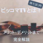 ピッコマTVとは!待てば0円メリット・デメリットまで完全解説【動画配信サービス】