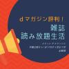 dマガジン評判!月額比較&1日約14円ポイ活で雑誌読み放題生活【2018年版】