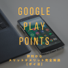 Google Play Points評判とは!メリットデメリット完全解説【ポイ活】